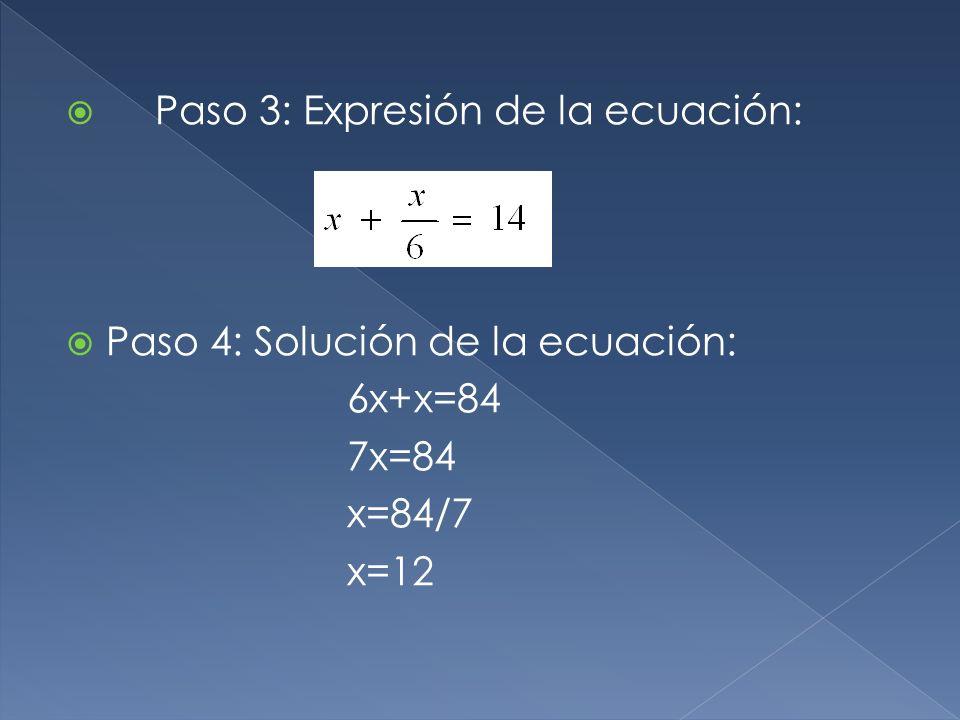 Paso 3: Expresión de la ecuación: Paso 4: Solución de la ecuación: 6x+x=84 7x=84 x=84/7 x=12