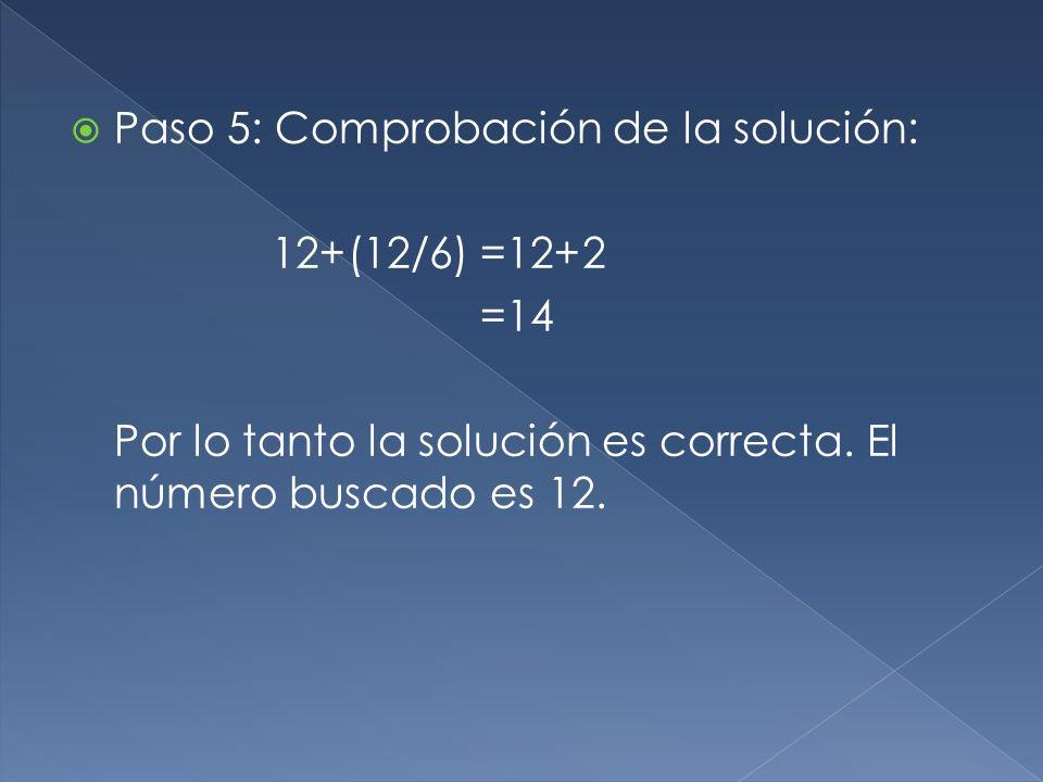 Paso 5: Comprobación de la solución: 12+(12/6)=12+2 =14 Por lo tanto la solución es correcta. El número buscado es 12.