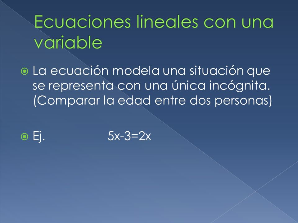 La ecuación modela una situación que se representa con una única incógnita. (Comparar la edad entre dos personas) Ej. 5x-3=2x