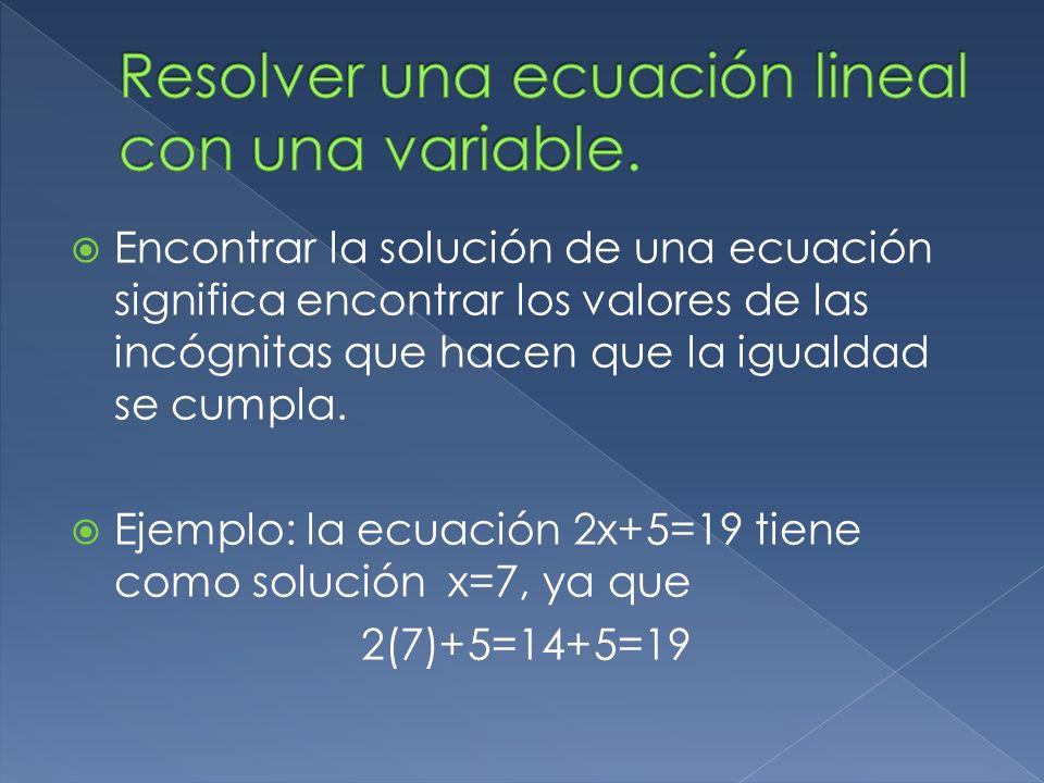 Encontrar la solución de una ecuación significa encontrar los valores de las incógnitas que hacen que la igualdad se cumpla. Ejemplo: la ecuación 2x+5