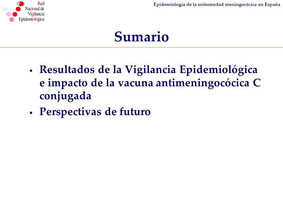 Epidemiología de la enfermedad meningocócica en España Sumario Resultados de la Vigilancia Epidemiológica e impacto de la vacuna antimeningocócica C c