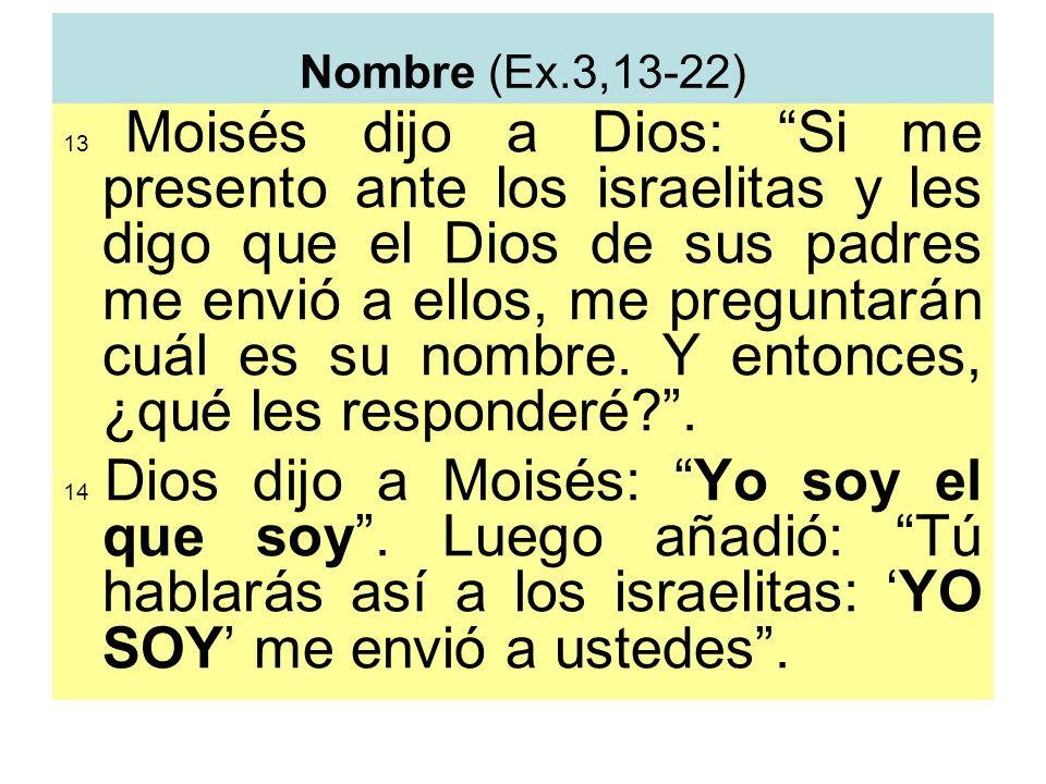 Nombre (Ex.3,13-22) 13 Moisés dijo a Dios: Si me presento ante los israelitas y les digo que el Dios de sus padres me envió a ellos, me preguntarán cu