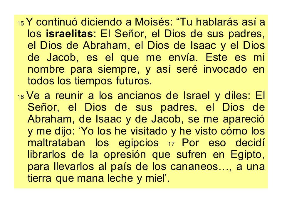 15 Y continuó diciendo a Moisés: Tu hablarás así a los israelitas: El Señor, el Dios de sus padres, el Dios de Abraham, el Dios de Isaac y el Dios de