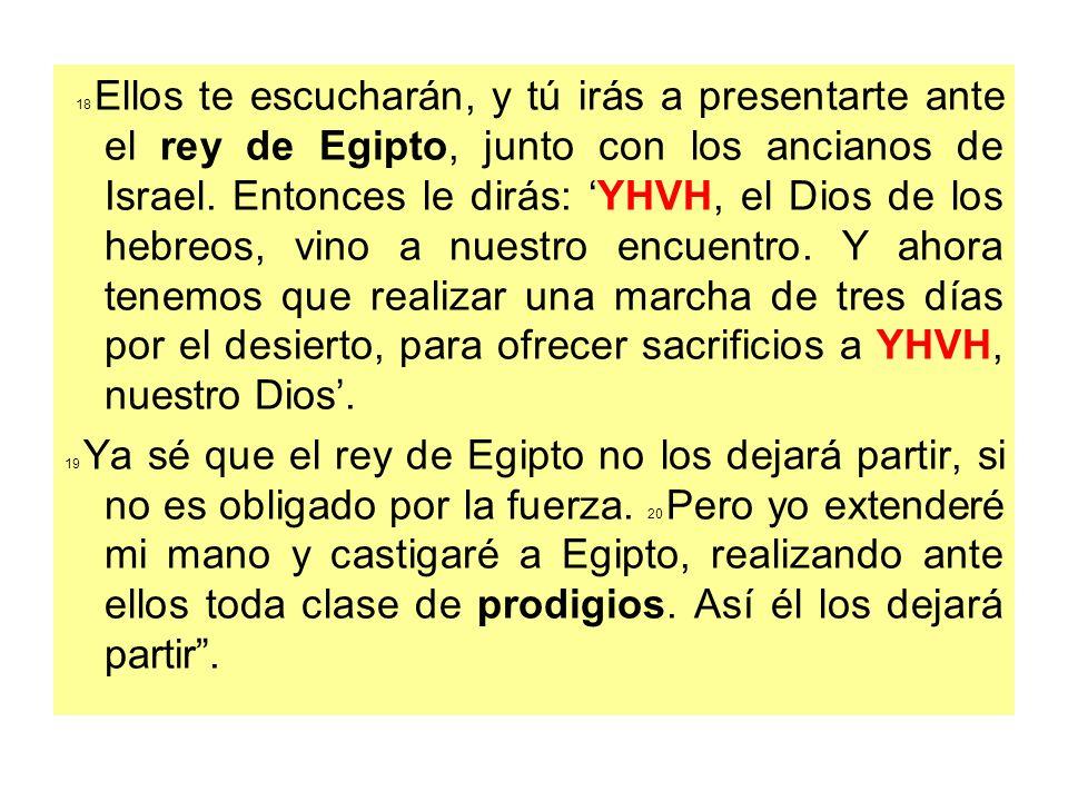 18 Ellos te escucharán, y tú irás a presentarte ante el rey de Egipto, junto con los ancianos de Israel. Entonces le dirás: YHVH, el Dios de los hebre