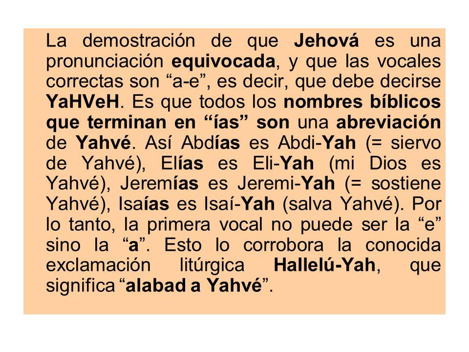La demostración de que Jehová es una pronunciación equivocada, y que las vocales correctas son a-e, es decir, que debe decirse YaHVeH. Es que todos lo