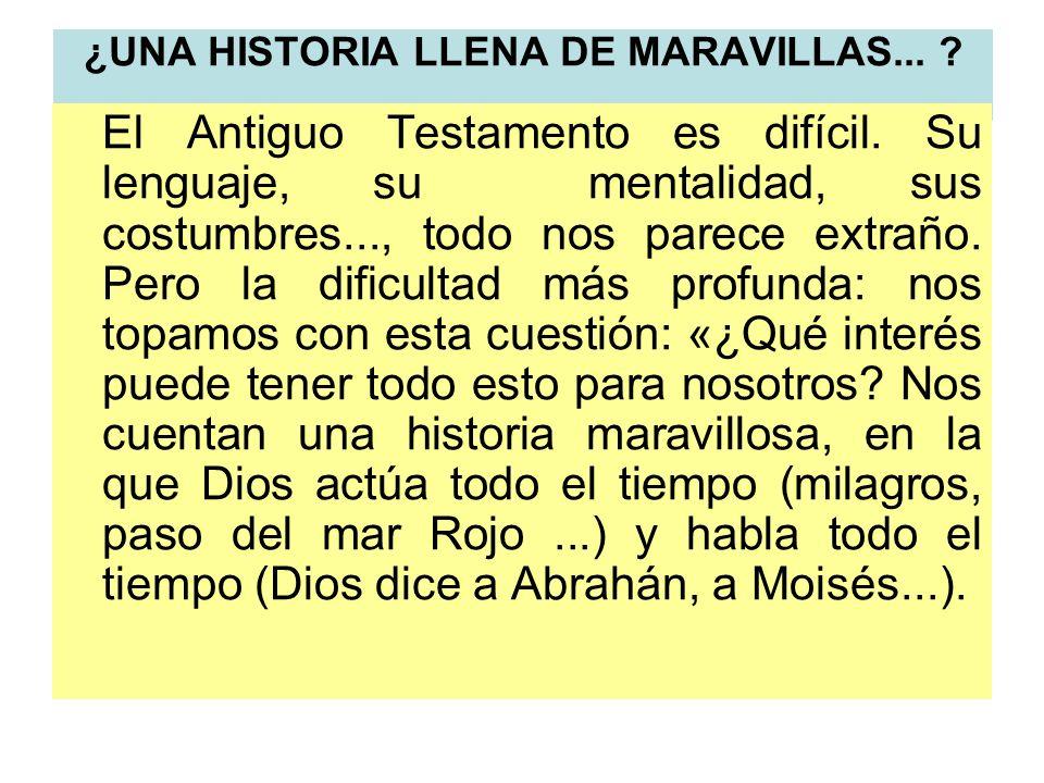 ¿UNA HISTORIA LLENA DE MARAVILLAS... ? El Antiguo Testamento es difícil. Su lenguaje, su mentalidad, sus costumbres..., todo nos parece extraño. Pero