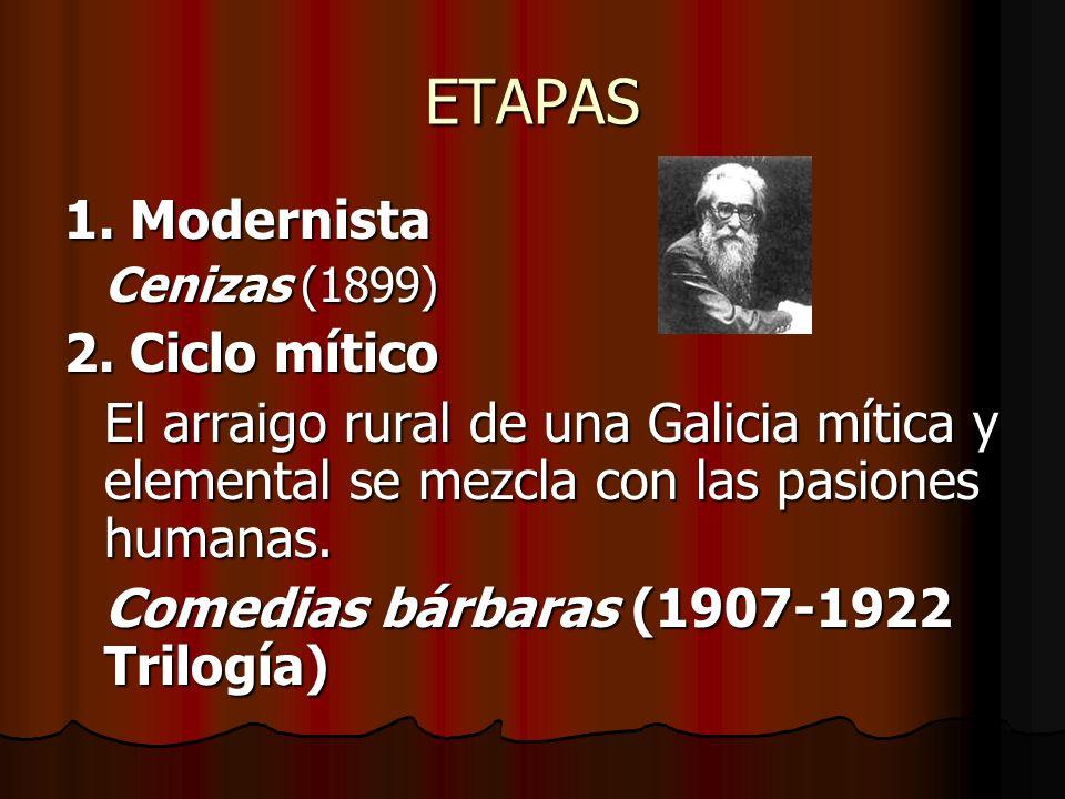 ETAPAS 1. Modernista Cenizas (1899) 2. Ciclo mítico El arraigo rural de una Galicia mítica y elemental se mezcla con las pasiones humanas. Comedias bá