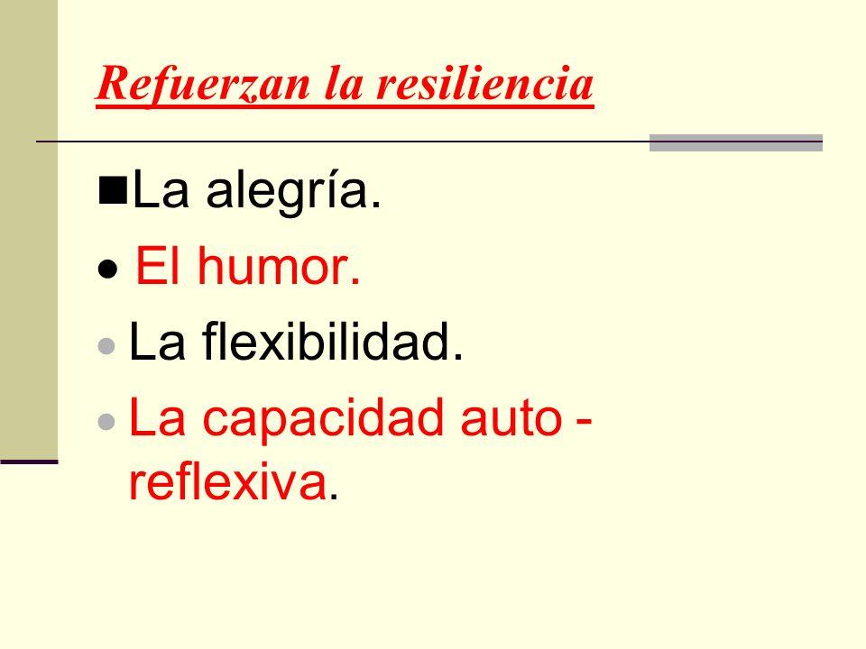 Refuerzan la resiliencia La alegría. El humor. La flexibilidad. La capacidad auto - reflexiva.