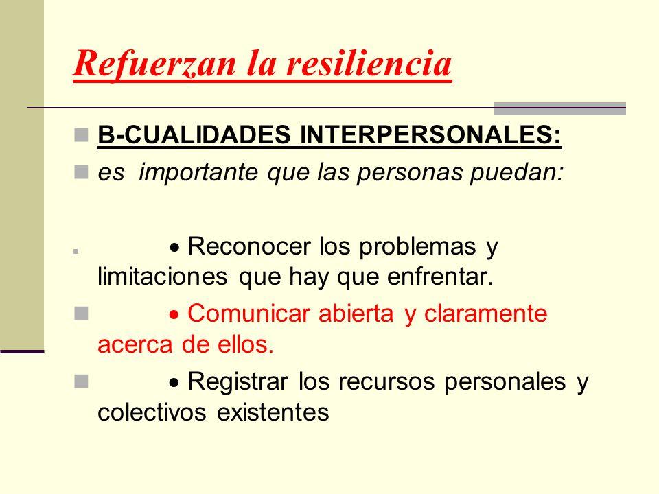 Refuerzan la resiliencia B-CUALIDADES INTERPERSONALES: es importante que las personas puedan: Reconocer los problemas y limitaciones que hay que enfre