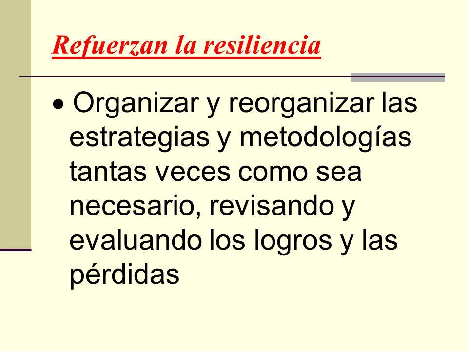 Refuerzan la resiliencia Organizar y reorganizar las estrategias y metodologías tantas veces como sea necesario, revisando y evaluando los logros y la