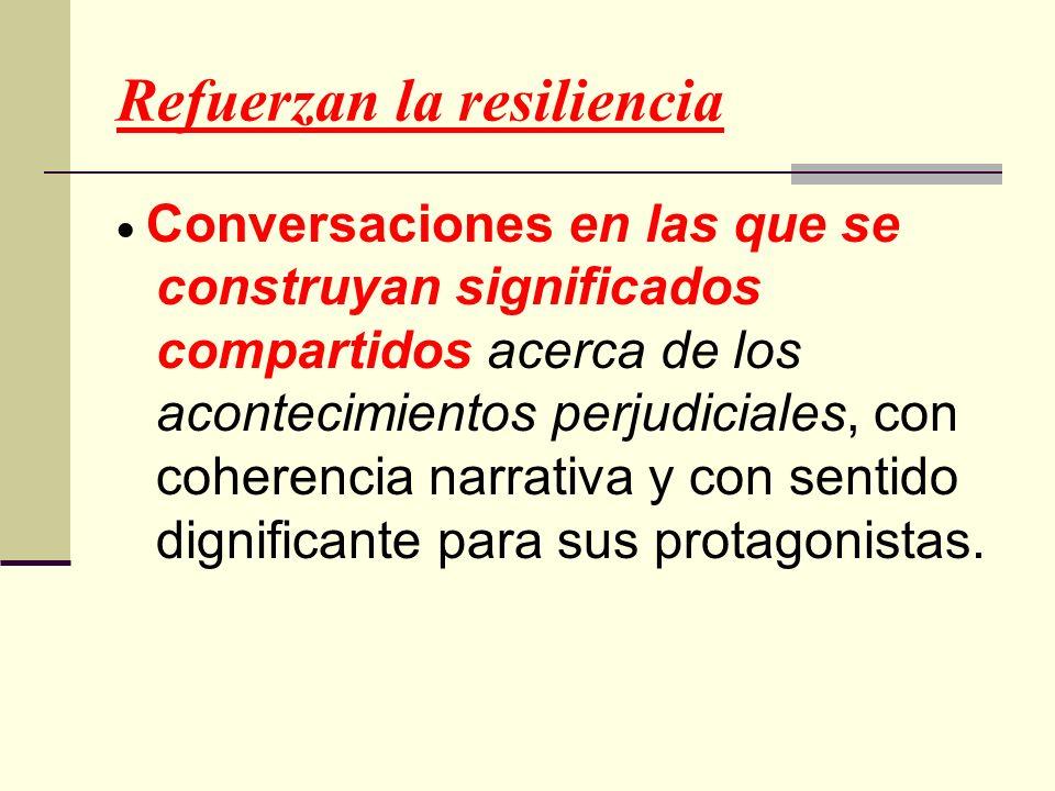 Refuerzan la resiliencia Conversaciones en las que se construyan significados compartidos acerca de los acontecimientos perjudiciales, con coherencia