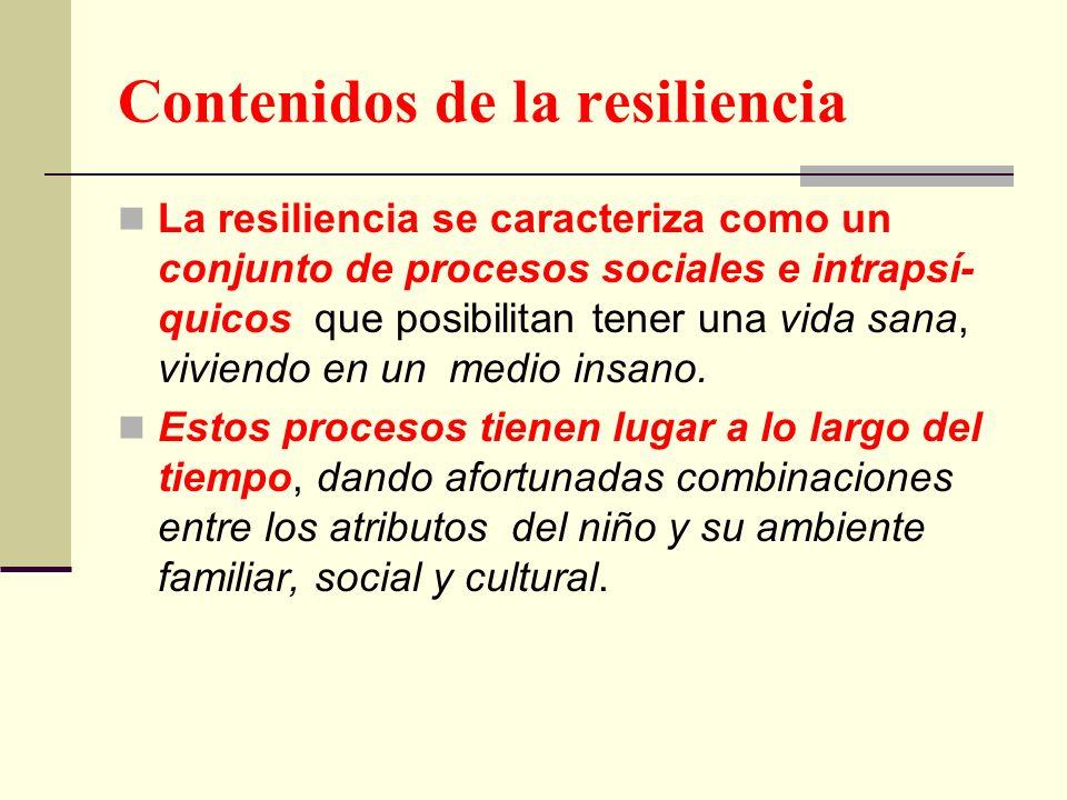 Contenidos de la resiliencia La resiliencia se caracteriza como un conjunto de procesos sociales e intrapsí- quicos que posibilitan tener una vida san