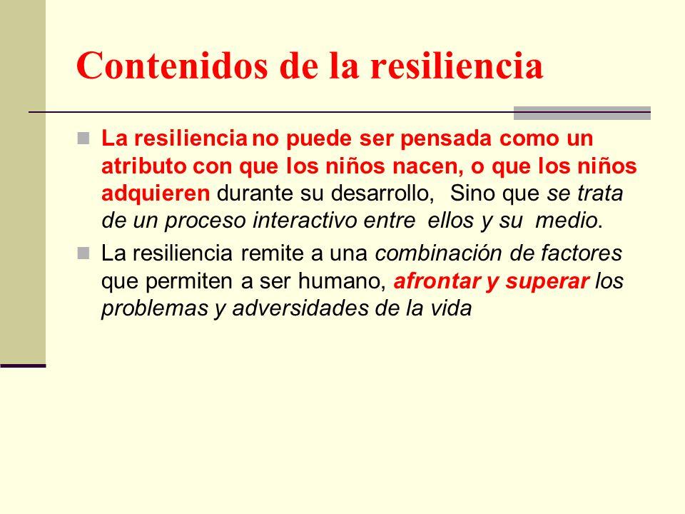 Contenidos de la resiliencia La resiliencia no puede ser pensada como un atributo con que los niños nacen, o que los niños adquieren durante su desarr