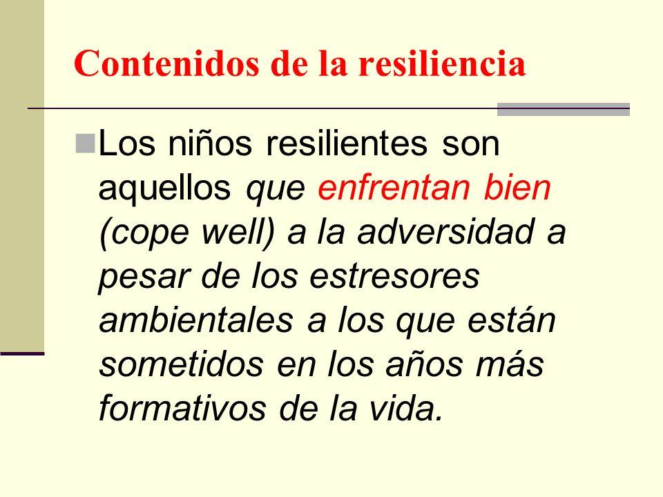 Contenidos de la resiliencia Los niños resilientes son aquellos que enfrentan bien (cope well) a la adversidad a pesar de los estresores ambientales a