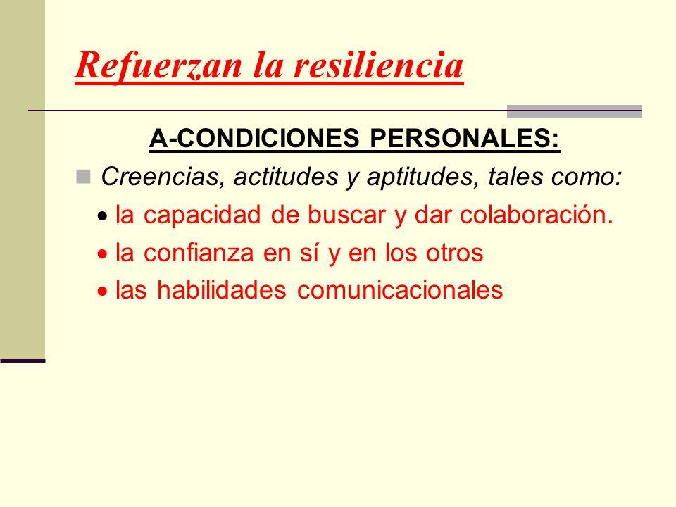 Refuerzan la resiliencia A-CONDICIONES PERSONALES: Creencias, actitudes y aptitudes, tales como: la capacidad de buscar y dar colaboración. la confian