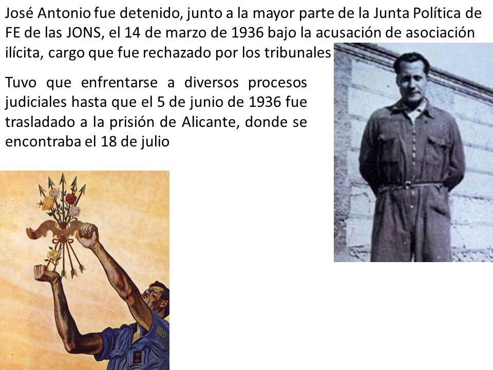 José Antonio fue detenido, junto a la mayor parte de la Junta Política de FE de las JONS, el 14 de marzo de 1936 bajo la acusación de asociación ilícita, cargo que fue rechazado por los tribunales Tuvo que enfrentarse a diversos procesos judiciales hasta que el 5 de junio de 1936 fue trasladado a la prisión de Alicante, donde se encontraba el 18 de julio