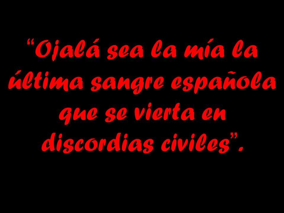 Ojalá sea la mía la última sangre española que se vierta en discordias civiles.