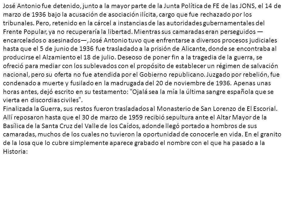 José Antonio fue detenido, junto a la mayor parte de la Junta Política de FE de las JONS, el 14 de marzo de 1936 bajo la acusación de asociación ilícita, cargo que fue rechazado por los tribunales.