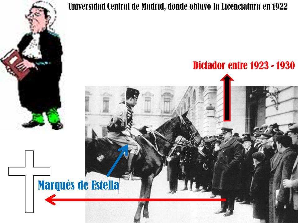 Universidad Central de Madrid, donde obtuvo la Licenciatura en 1922 Dictador entre 1923 - 1930 Marqués de Estella