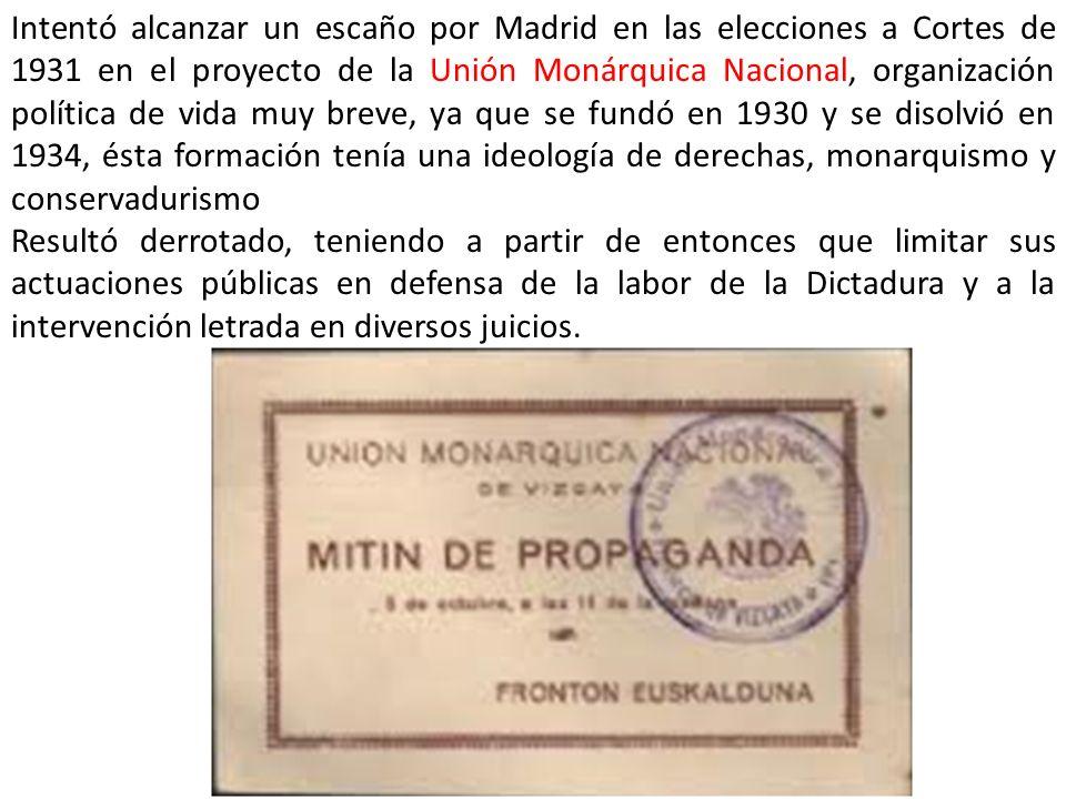 Intentó alcanzar un escaño por Madrid en las elecciones a Cortes de 1931 en el proyecto de la Unión Monárquica Nacional, organización política de vida muy breve, ya que se fundó en 1930 y se disolvió en 1934, ésta formación tenía una ideología de derechas, monarquismo y conservadurismo Resultó derrotado, teniendo a partir de entonces que limitar sus actuaciones públicas en defensa de la labor de la Dictadura y a la intervención letrada en diversos juicios.