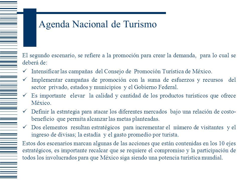 Agenda Nacional de Turismo El segundo escenario, se refiere a la promoción para crear la demanda, para lo cual se deberá de: Intensificar las campañas
