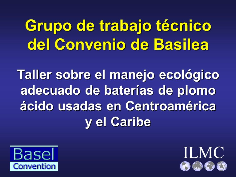 ILMC Grupo de trabajo técnico del Convenio de Basilea Taller sobre el manejo ecológico adecuado de baterías de plomo ácido usadas en Centroamérica y e