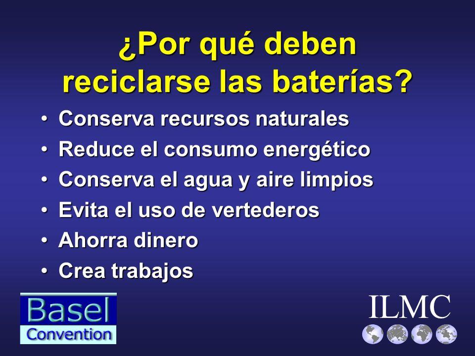 ILMC ¿Por qué deben reciclarse las baterías? Conserva recursos naturalesConserva recursos naturales Reduce el consumo energéticoReduce el consumo ener