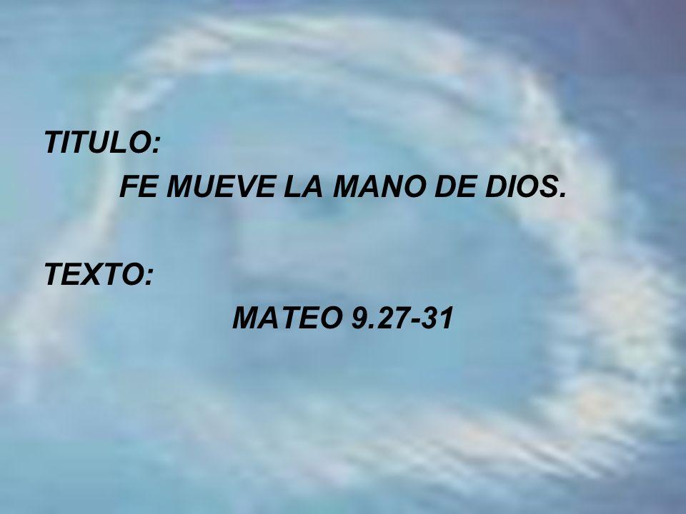 TITULO: FE MUEVE LA MANO DE DIOS. TEXTO: MATEO 9.27-31