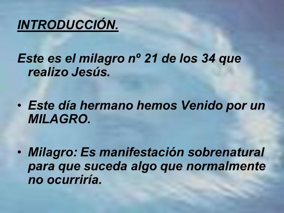 INTRODUCCIÓN. Este es el milagro nº 21 de los 34 que realizo Jesús. Este día hermano hemos Venido por un MILAGRO. Milagro: Es manifestación sobrenatur