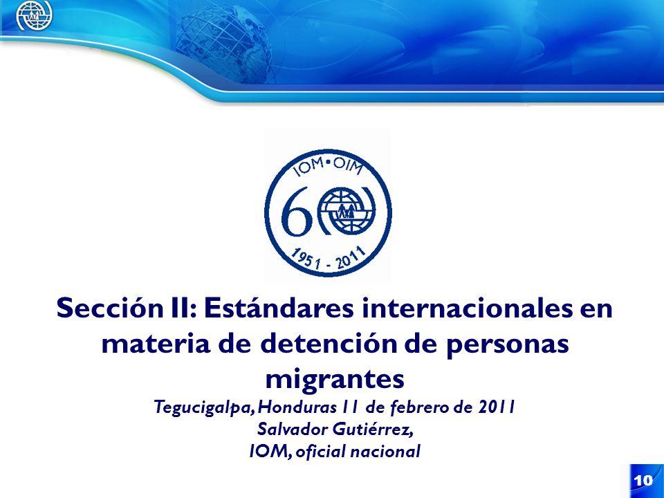 10 Sección II: Estándares internacionales en materia de detención de personas migrantes Tegucigalpa, Honduras 11 de febrero de 2011 Salvador Gutiérrez