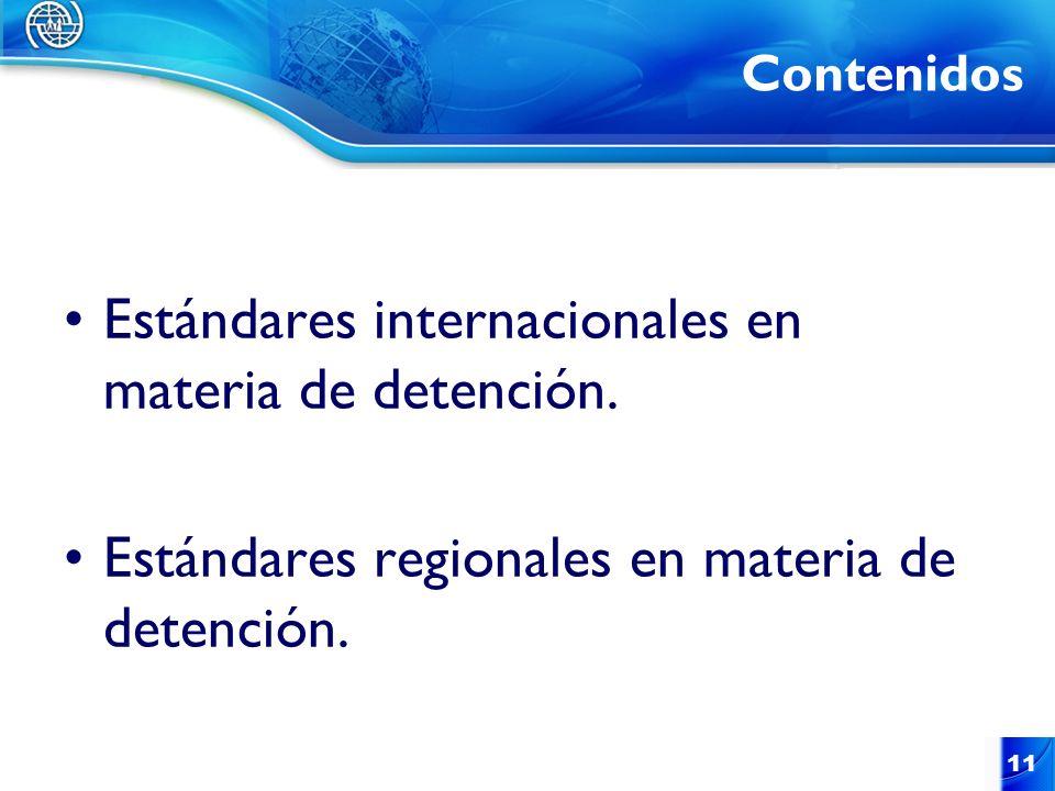 11 Contenidos Estándares internacionales en materia de detención. Estándares regionales en materia de detención.