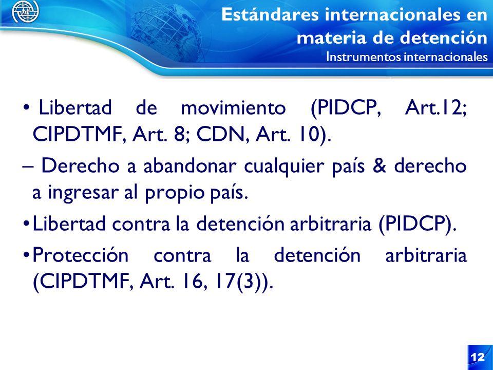 12 Estándares internacionales en materia de detención Instrumentos internacionales Libertad de movimiento (PIDCP, Art.12; CIPDTMF, Art. 8; CDN, Art. 1