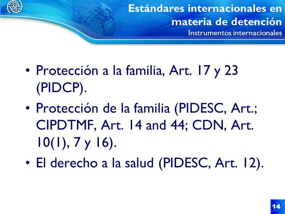 14 Protección a la familia, Art. 17 y 23 (PIDCP). Protección de la familia (PIDESC, Art.; CIPDTMF, Art. 14 and 44; CDN, Art. 10(1), 7 y 16). El derech