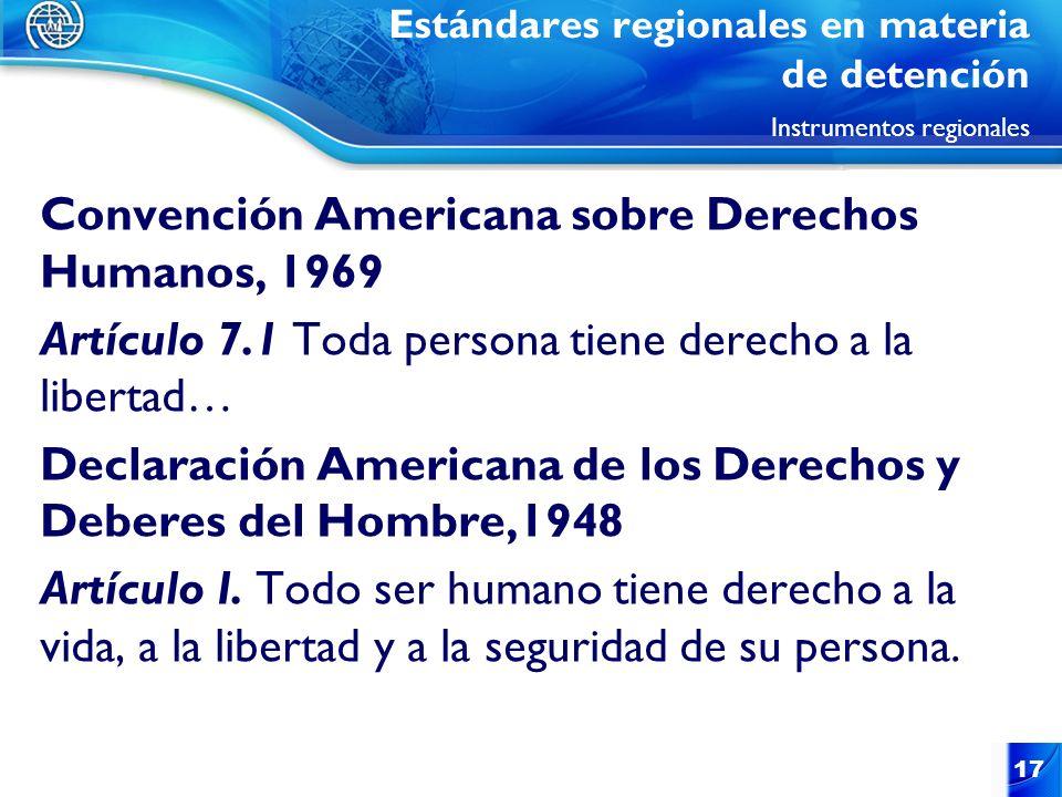 17 Convención Americana sobre Derechos Humanos, 1969 Artículo 7.1 Toda persona tiene derecho a la libertad… Declaración Americana de los Derechos y De