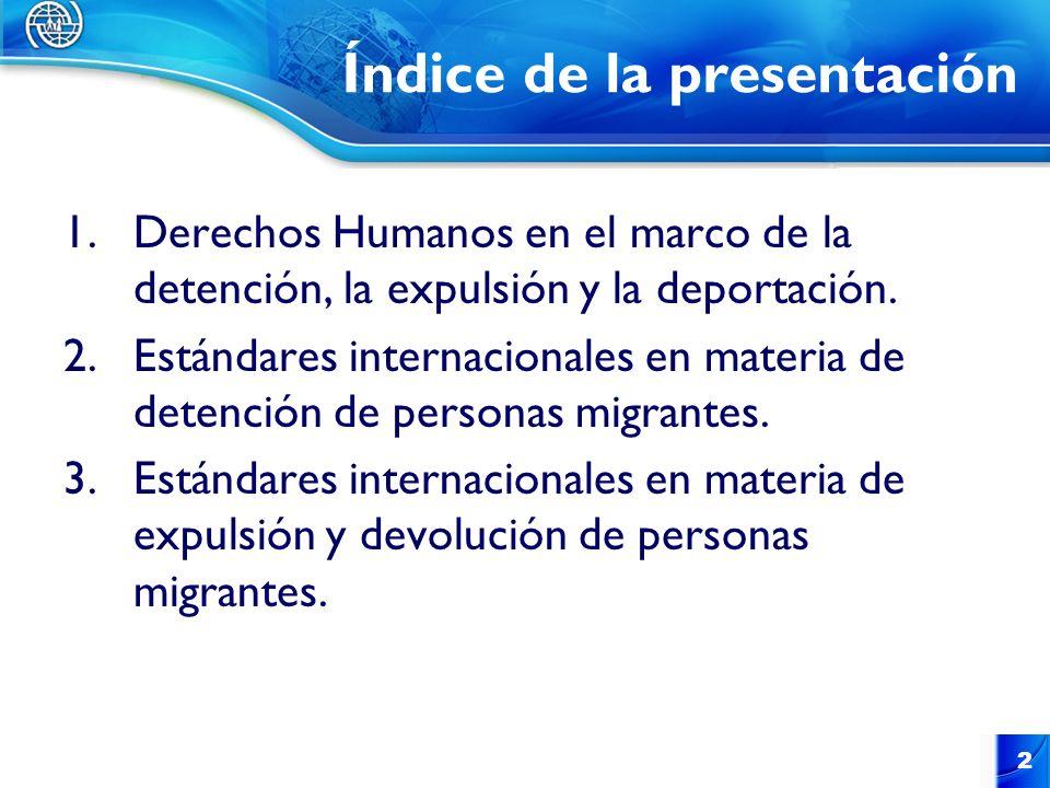 2 Índice de la presentación 1.Derechos Humanos en el marco de la detención, la expulsión y la deportación. 2.Estándares internacionales en materia de