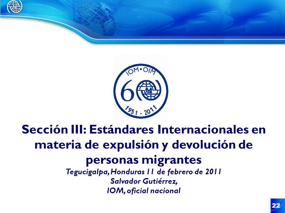 22 Sección III: Estándares Internacionales en materia de expulsión y devolución de personas migrantes Tegucigalpa, Honduras 11 de febrero de 2011 Salv