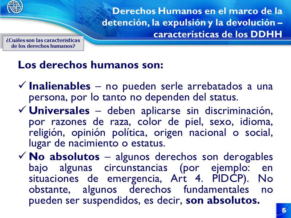 5 5 Derechos Humanos en el marco de la detención, la expulsión y la devolución – características de los DDHH Los derechos humanos son: Inalienables –