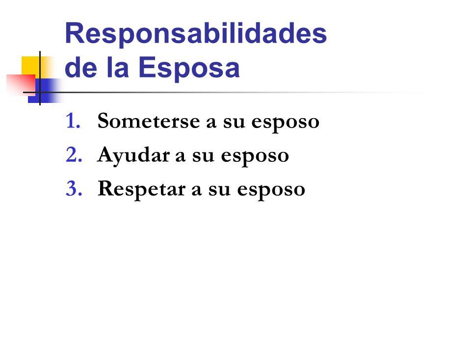 Responsabilidades de la Esposa 1.Someterse a su esposo 2.Ayudar a su esposo 3.Respetar a su esposo