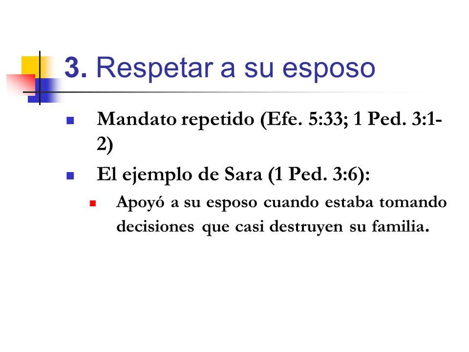 Mandato repetido (Efe. 5:33; 1 Ped. 3:1- 2) El ejemplo de Sara (1 Ped. 3:6): Apoyó a su esposo cuando estaba tomando decisiones que casi destruyen su