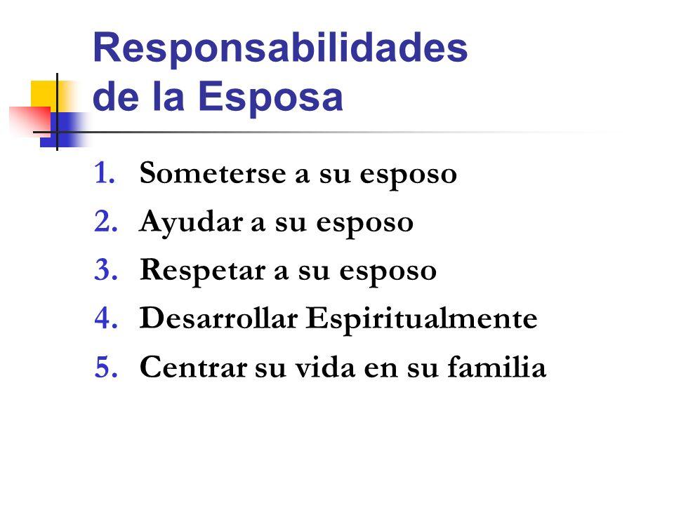 Responsabilidades de la Esposa 1.Someterse a su esposo 2.Ayudar a su esposo 3.Respetar a su esposo 4.Desarrollar Espiritualmente 5.Centrar su vida en