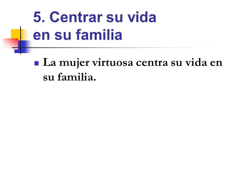 5. Centrar su vida en su familia La mujer virtuosa centra su vida en su familia.