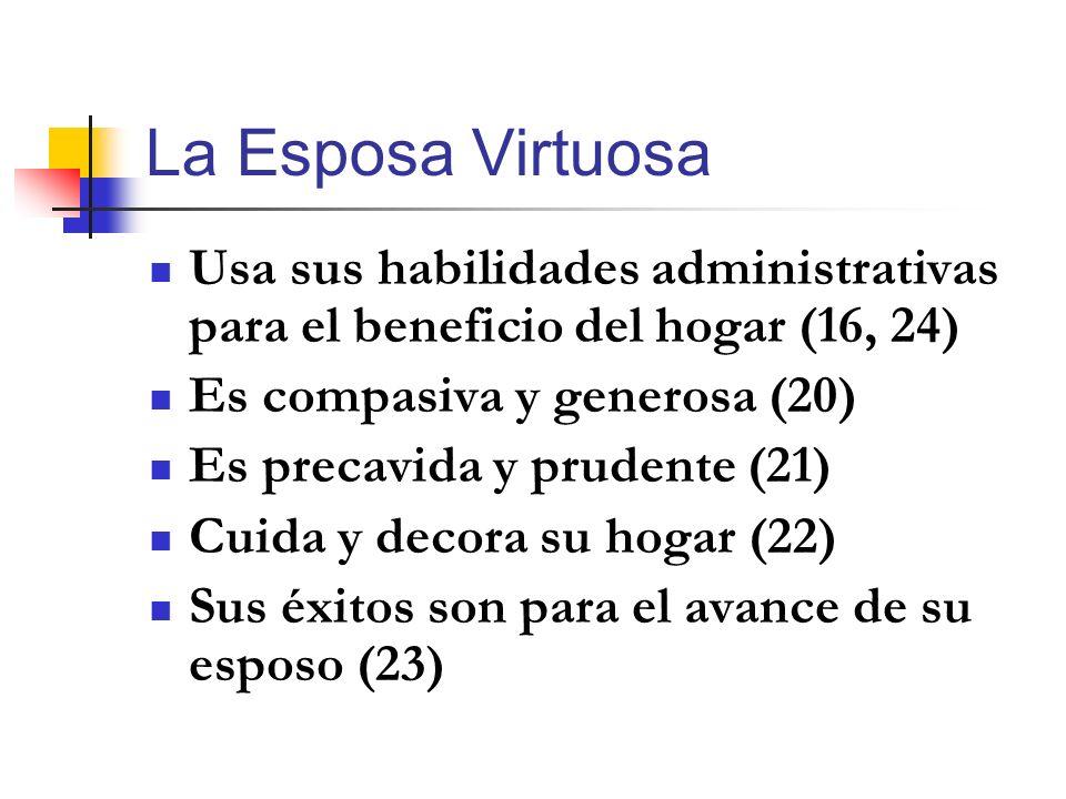 La Esposa Virtuosa Usa sus habilidades administrativas para el beneficio del hogar (16, 24) Es compasiva y generosa (20) Es precavida y prudente (21)