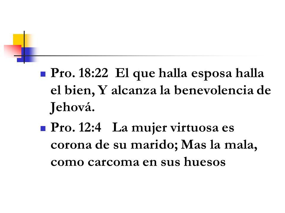 Pro. 18:22 El que halla esposa halla el bien, Y alcanza la benevolencia de Jehová. Pro. 12:4 La mujer virtuosa es corona de su marido; Mas la mala, co