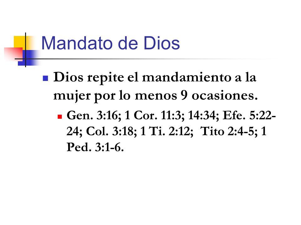 Mandato de Dios Dios repite el mandamiento a la mujer por lo menos 9 ocasiones. Gen. 3:16; 1 Cor. 11:3; 14:34; Efe. 5:22- 24; Col. 3:18; 1 Ti. 2:12; T