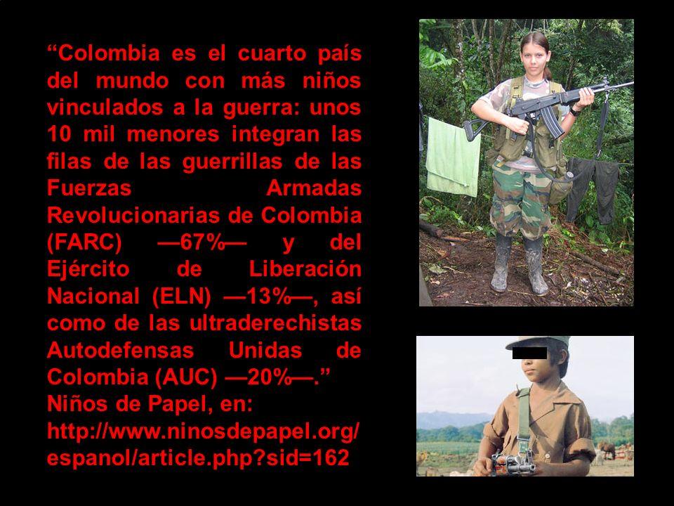 Colombia es el cuarto país del mundo con más niños vinculados a la guerra: unos 10 mil menores integran las filas de las guerrillas de las Fuerzas Armadas Revolucionarias de Colombia (FARC) 67% y del Ejército de Liberación Nacional (ELN) 13%, así como de las ultraderechistas Autodefensas Unidas de Colombia (AUC) 20%.