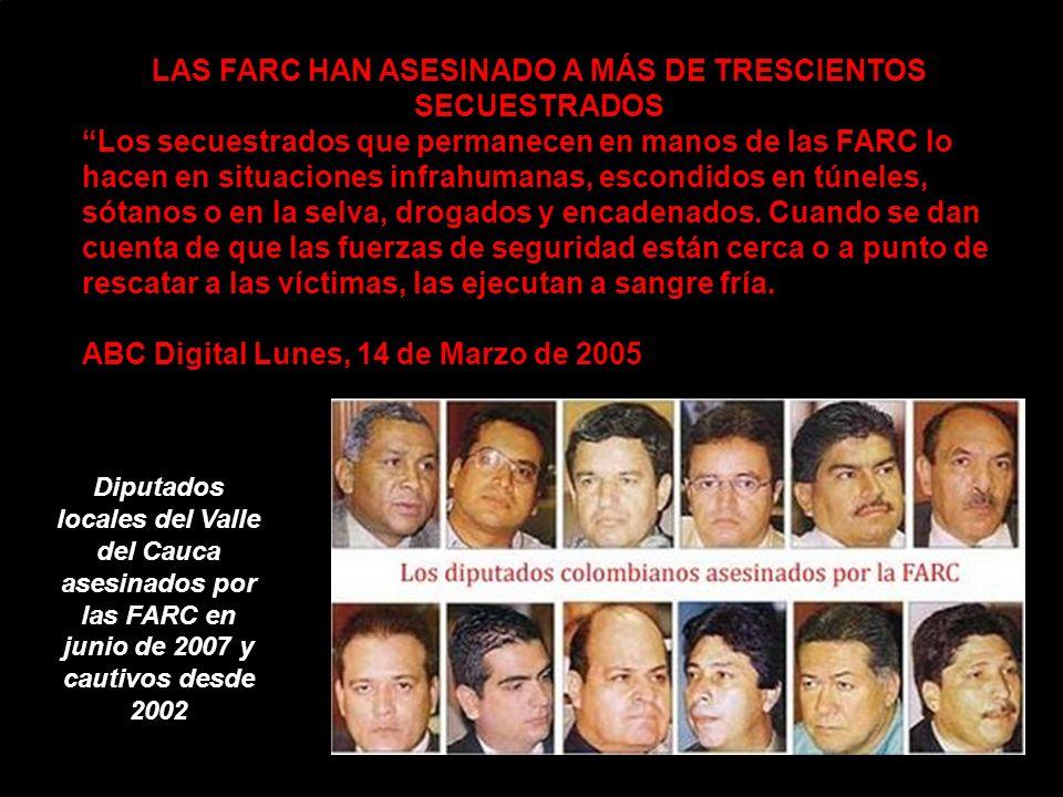 LAS FARC HAN ASESINADO A MÁS DE TRESCIENTOS SECUESTRADOS Los secuestrados que permanecen en manos de las FARC lo hacen en situaciones infrahumanas, escondidos en túneles, sótanos o en la selva, drogados y encadenados.