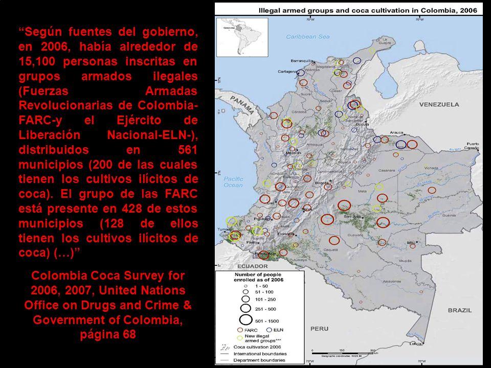 Según fuentes del gobierno, en 2006, había alrededor de 15,100 personas inscritas en grupos armados ilegales (Fuerzas Armadas Revolucionarias de Colombia- FARC-y el Ejército de Liberación Nacional-ELN-), distribuidos en 561 municipios (200 de las cuales tienen los cultivos ilícitos de coca).