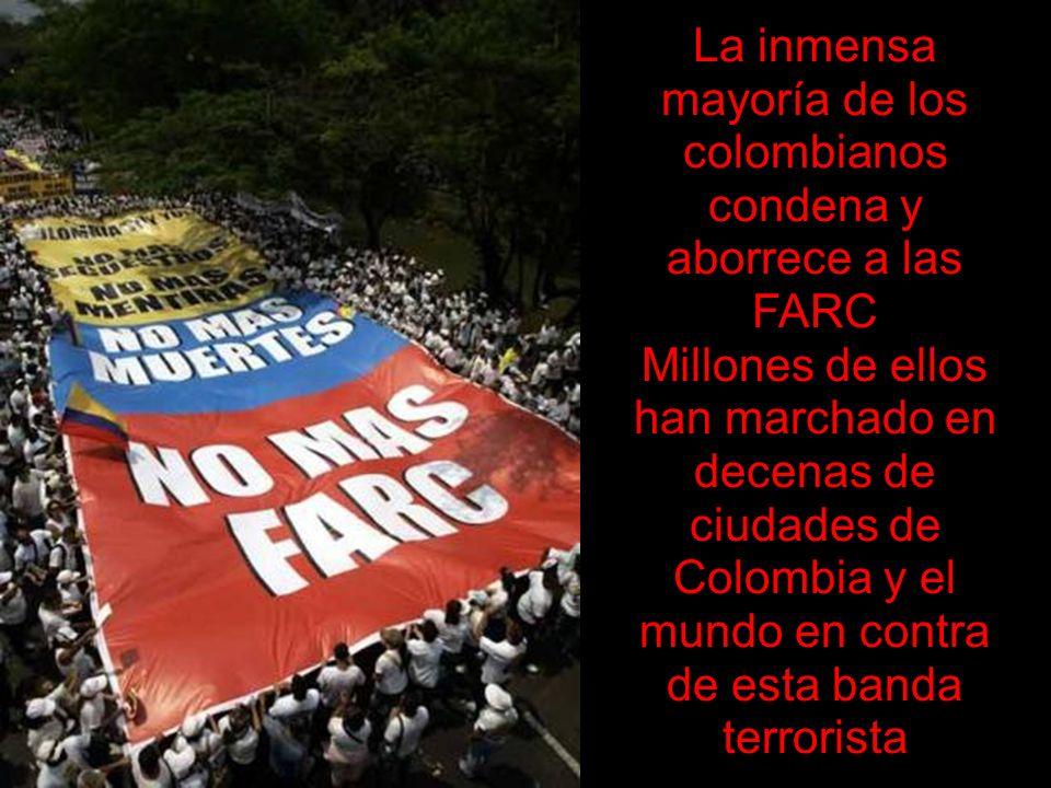 La inmensa mayoría de los colombianos condena y aborrece a las FARC Millones de ellos han marchado en decenas de ciudades de Colombia y el mundo en contra de esta banda terrorista