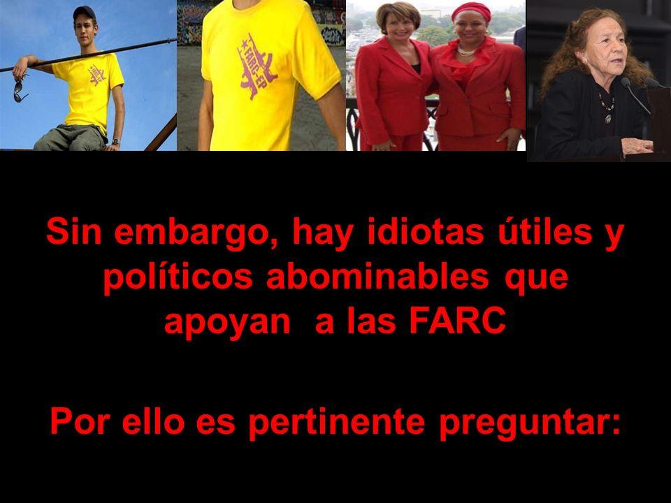 Sin embargo, hay idiotas útiles y políticos abominables que apoyan a las FARC Por ello es pertinente preguntar: