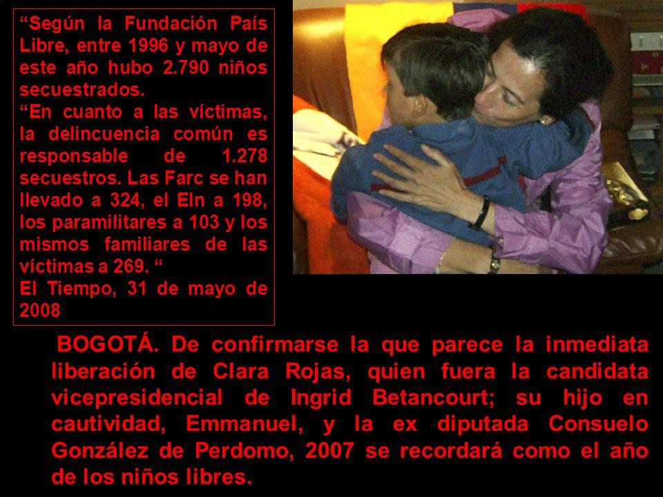 No sólo por Emmanuel, con tres años, el primer niño en Colombia que nace secuestrado fruto de una relación que Clara Rojas -brillante abogada de 44 años, secuestrada en febrero de 2002 junto a Ingrid- tuvo con uno de los rebeldes de las Fuerzas Armadas Revolucionarias de Colombia (FARC).